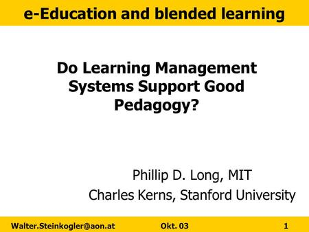 E-Education and blended learning Okt. 03 1 Do Learning Management Systems Support Good Pedagogy? Phillip D. Long, MIT Charles.