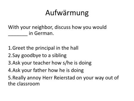 Aufwӓrmung With your neighbor, discuss how you would _______ in German. 1.Greet the principal in the hall 2.Say goodbye to a sibling 3.Ask your teacher.