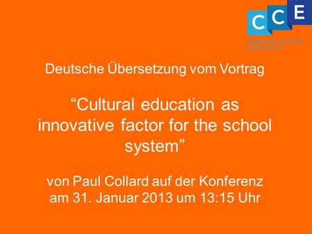 Deutsche Übersetzung vom Vortrag Cultural education as innovative factor for the school system von Paul Collard auf der Konferenz am 31. Januar 2013 um.