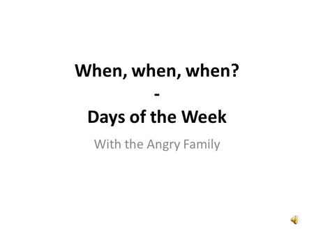 With the Angry Family When, when, when? - Days of the Week.