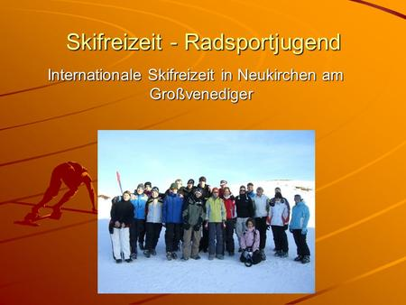 Skifreizeit - Radsportjugend Internationale Skifreizeit in Neukirchen am Großvenediger Internationale Skifreizeit in Neukirchen am Großvenediger.