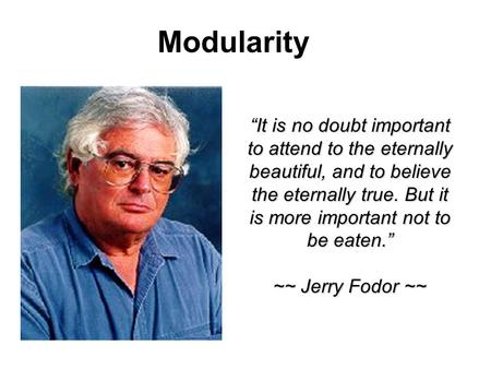 Modularity It is no doubt important to attend to the eternally beautiful, and to believe the eternally true. But it is more important not to be eaten.