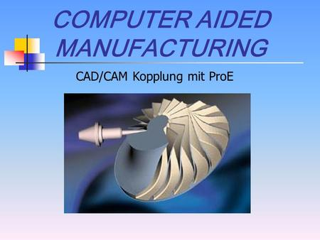 COMPUTER AIDED MANUFACTURING CAD/CAM Kopplung mit ProE.
