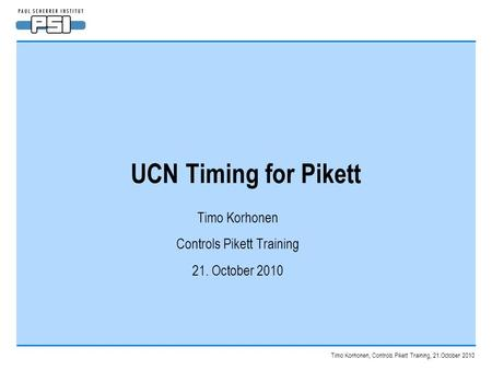 Timo Korhonen, Controls Pikett Training, 21.October 2010 UCN Timing for Pikett Timo Korhonen Controls Pikett Training 21. October 2010.