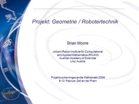 Projekt: Geometrie / Robotertechnik Brian Moore Johann Radon Institute for Computational and Applied Mathematics (RICAM) Austrian Academy of Sciences Linz,