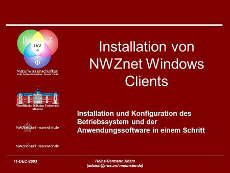 Westfälische Wilhelms-Universität Münster 11-DEC-2003 Heinz-Hermann Adam Installation von NWZnet Windows Clients Installation.