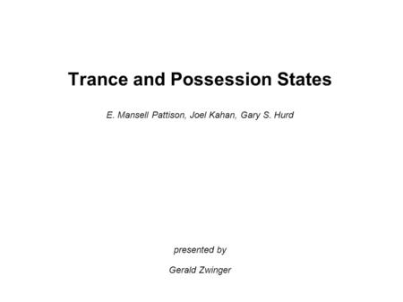 Trance and Possession States E. Mansell Pattison, Joel Kahan, Gary S. Hurd presented by Gerald Zwinger.