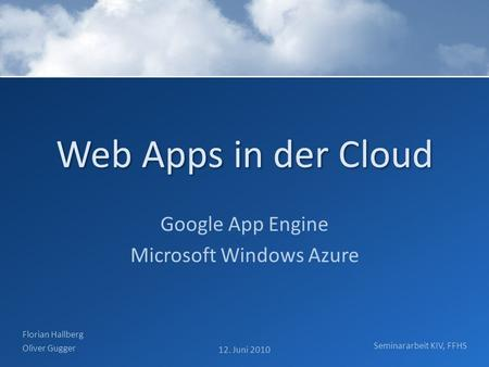 Web Apps in der Cloud Google App Engine Microsoft Windows Azure Florian Hallberg Oliver Gugger 12. Juni 2010 Seminararbeit KIV, FFHS.