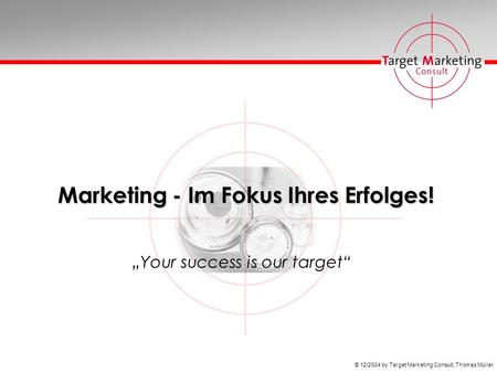 © 12/2004 by Target Marketing Consult, Thomas Müller Marketing - Im Fokus Ihres Erfolges! Your success is our target.