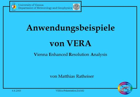 University of Vienna Department of Meteorology and Geophysics 4.6.2003VERA-Präsentation ZAMG Anwendungsbeispiele von VERA V ienna E nhanced R esolution.