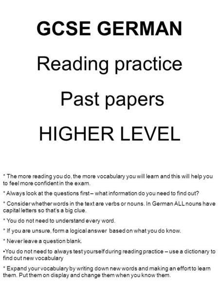 GCSE GERMAN Reading practice Past papers HIGHER LEVEL * The more reading you do, the more vocabulary you will learn and this will help you to feel more.