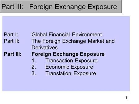 1 Part I:Global Financial Environment Part II:The Foreign Exchange Market and Derivatives Part III:Foreign Exchange Exposure 1.Transaction Exposure 2.Economic.