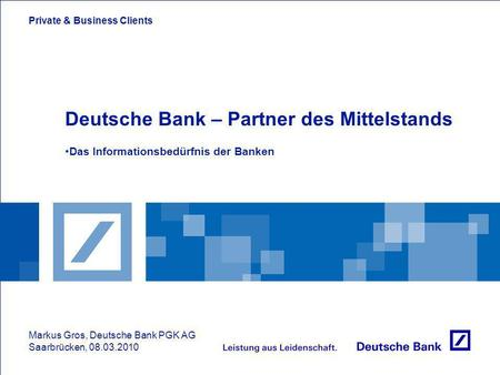 Private & Business Clients Deutsche Bank – Partner des Mittelstands Das Informationsbedürfnis der Banken Markus Gros, Deutsche Bank PGK AG Saarbrücken,