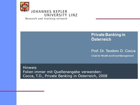 Private Banking in Österreich Prof. Dr. Teodoro D. Cocca Chair for Wealth and Asset Management Hinweis Folien immer mit Quellenangabe verwenden: Cocca,