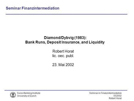 Swiss Banking Institute University of Zurich Seminar in Finanzintermediation SS2002 Robert Horat lic. oec. publ. 23. Mai 2002 Diamond/Dybvig (1983): Bank.