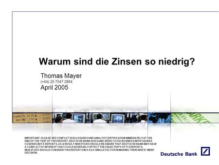 Warum sind die Zinsen so niedrig? Thomas Mayer (+44) 20 7547 2884 April 2005 IMPORTANT: PLEASE SEE CONFLICT DISCLOSURES AND ANALYST CERTIFICATION IMMEDIATELY.