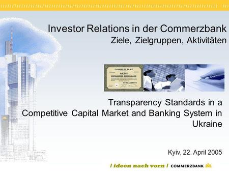 1 Investor Relations in der Commerzbank Ziele, Zielgruppen, Aktivitäten Kyiv, 22. April 2005 Transparency Standards in a Competitive Capital Market and.