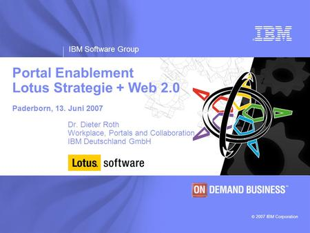 IBM Software Group © 2007 IBM Corporation Portal Enablement Lotus Strategie + Web 2.0 Juni 2007 Paderborn, 13. Juni 2007 Dr. Dieter Roth Workplace, Portals.