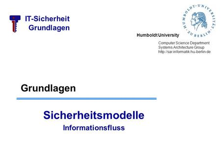 Humboldt University Computer Science Department Systems Architecture Group  IT-Sicherheit Grundlagen Sicherheitsmodelle.
