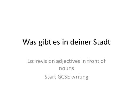 Was gibt es in deiner Stadt Lo: revision adjectives in front of nouns Start GCSE writing.