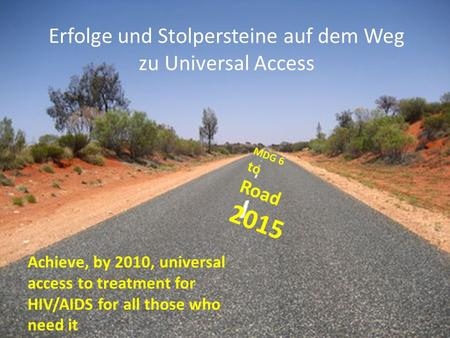 Achieve, by 2010, universal access to treatment for HIV/AIDS for all those who need it MDG 6 to Road 2015 Erfolge und Stolpersteine auf dem Weg zu Universal.