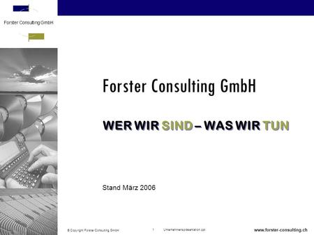 © Copyright Forster Consulting GmbH 1 Unternehmenspräsentation.ppt www.forster-consulting.ch WER WIR SIND – WAS WIR TUN Forster Consulting GmbH Stand März.