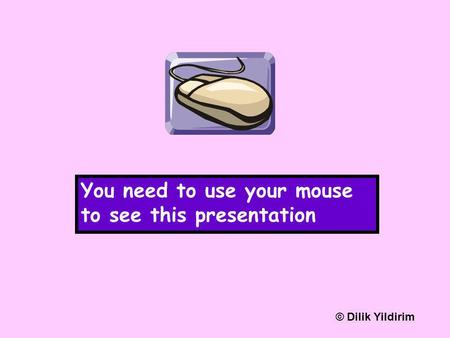 You need to use your mouse to see this presentation © Dilik Yildirim.