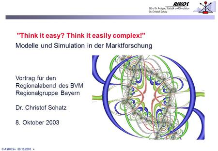 © ASKOS 08.10.2003 Vortrag für den Regionalabend des BVM Regionalgruppe Bayern Dr. Christof Schatz 8. Oktober 2003 Think it easy? Think it easily complex!