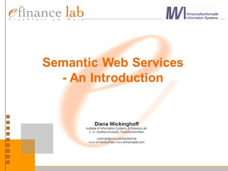 Semantic Web Services - An Introduction Diana Wickinghoff Institute of Information Systems, E-Finance Lab J. W. Goethe University, Frankfurt am Main