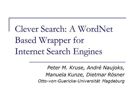 Clever Search: A WordNet Based Wrapper for Internet Search Engines Peter M. Kruse, André Naujoks, Manuela Kunze, Dietmar Rösner Otto-von-Guericke-Universität.