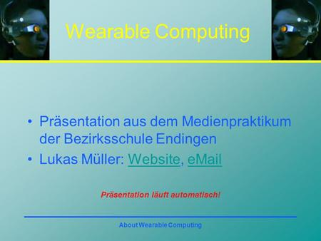 About Wearable Computing Wearable Computing Präsentation aus dem Medienpraktikum der Bezirksschule Endingen Lukas Müller: Website, eMailWebsiteeMail Präsentation.