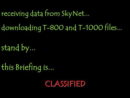 receiving data from SkyNet... downloading T-800 and T-1000 files... stand by... this Briefing is... CLASSIFIED.