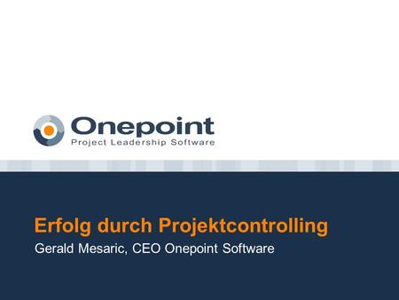 Erfolg durch Projektcontrolling Gerald Mesaric, CEO Onepoint Software.