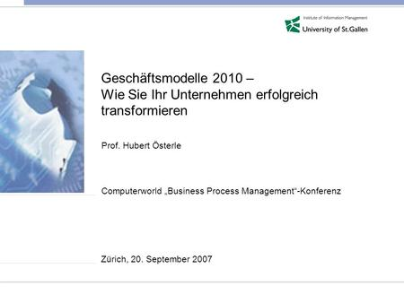 Geschäftsmodelle 2010 – Wie Sie Ihr Unternehmen erfolgreich transformieren Prof. Hubert Österle Computerworld Business Process Management-Konferenz Zürich,