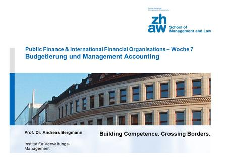 Building Competence. Crossing Borders. Public Finance & International Financial Organisations – Woche 7 Budgetierung und Management Accounting Prof. Dr.