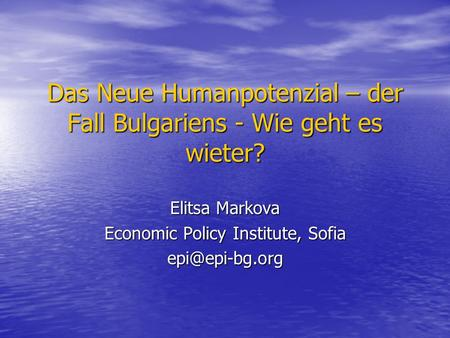 Das Neue Humanpotenzial – der Fall Bulgariens - Wie geht es wieter? Elitsa Markova Economic Policy Institute, Sofia