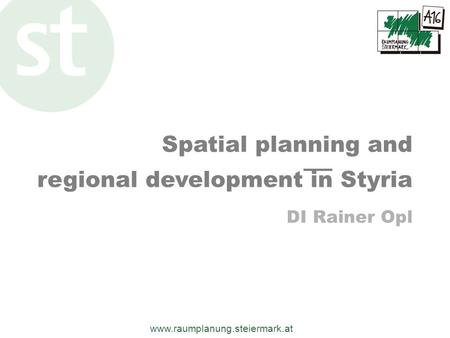 Www.raumplanung.steiermark.at Spatial planning and regional development in Styria DI Rainer Opl.