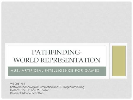 AUS: ARTIFICIAL INTELLIGENCE FOR GAMES PATHFINDING- WORLD REPRESENTATION WS 2011/12 Softwaretechnologie II: Simulation und 3D Programmierung Dozent: Prof.