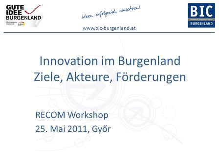 Www.bic-burgenland.at Innovation im Burgenland Ziele, Akteure, Förderungen RECOM Workshop 25. Mai 2011, Győr.