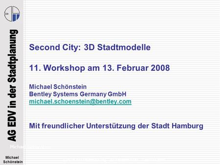 Michael Schönstein EDV in der Stadtplanung - 3D Stadtmodelle – Februar 2008 Second City: 3D Stadtmodelle 11. Workshop am 13. Februar 2008 Michael Schönstein.