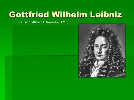 Gottfried Wilhelm Leibniz (1. Juli 1646 bis 14. November 1716)
