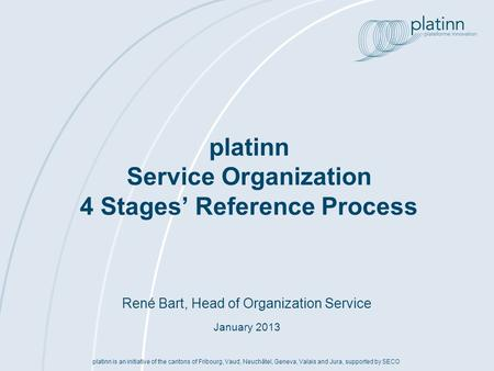 René Bart, Head of Organization Service January 2013 platinn Service Organization 4 Stages Reference Process platinn is an initiative of the cantons of.