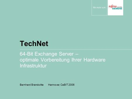 TechNet 64-Bit Exchange Server – optimale Vorbereitung Ihrer Hardware Infrastruktur Bernhard Brandwitte Hannover, CeBIT 2006.