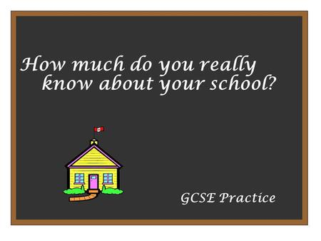 How much do you really know about your school? GCSE Practice.