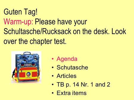 Guten Tag! Warm-up: Please have your Schultasche/Rucksack on the desk. Look over the chapter test. Agenda Schutasche Articles TB p. 14 Nr. 1 and 2 Extra.