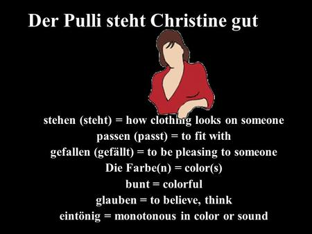 Stehen (steht) = how clothing looks on someone passen (passt) = to fit with gefallen (gefällt) = to be pleasing to someone Die Farbe(n) = color(s) bunt.