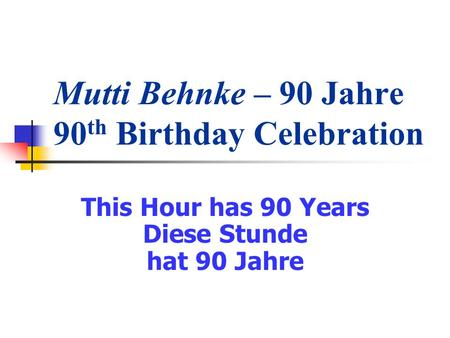Mutti Behnke – 90 Jahre 90 th Birthday Celebration This Hour has 90 Years Diese Stunde hat 90 Jahre.
