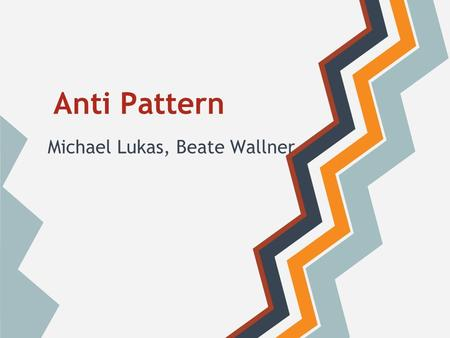 Anti Pattern Michael Lukas, Beate Wallner. Inhalt Allgemeines Anti-Pattern im Projektmanagement Anti-Pattern in der Programmierung Anti-Pattern im Entwurf.