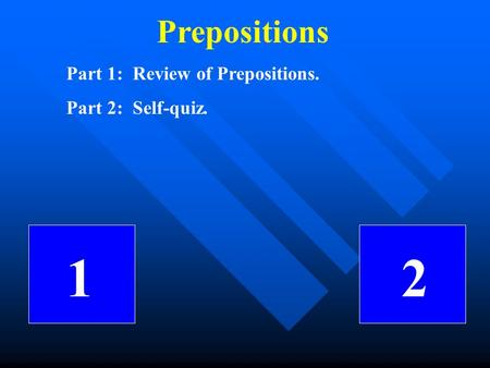 Prepositions Part 1: Review of Prepositions. Part 2: Self-quiz. 1 2.