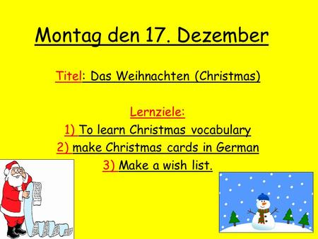Montag den 17. Dezember Titel: Das Weihnachten (Christmas) Lernziele: 1) To learn Christmas vocabulary 2) make Christmas cards in German 3) Make a wish.